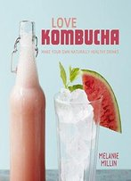 Love Kombucha: Make Your Own Naturally Healthy Drinks
