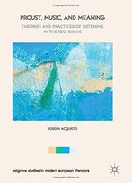Proust, Music, And Meaning: Theories And Practices Of Listening In The Recherche