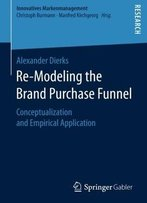 Re-Modeling The Brand Purchase Funnel: Conceptualization And Empirical Application (Innovatives Markenmanagement)