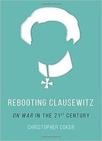 Rebooting Clausewitz: 'On War' In The Twenty-First Century