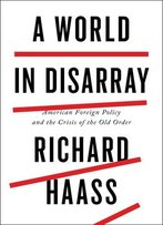 Richard Haass - A World In Disarray: American Foreign Policy And The Crisis Of The Old Order