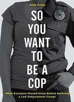 So You Want To Be A Cop: What Everyone Should Know Before Entering A Law Enforcement Career