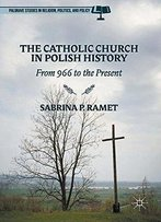 The Catholic Church In Polish History: From 966 To The Present (Palgrave Studies In Religion, Politics, And Policy)