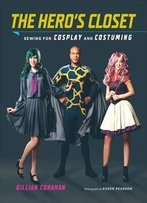 The Hero's Closet: Sewing For Cosplay And Costuming