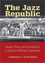 The Jazz Republic: Music, Race, And American Culture In Weimar Germany (Social History, Popular Culture, And Politics In German