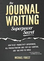 The Journal Writing Superpower Secret: Get Productivity Superpowers, Kill Procrastination And Stop Self-Sabotage...