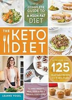 The Keto Diet: The Complete Guide To A High-Fat Diet, With More Than 125 Delectable Recipes And 5 Meal Plans...