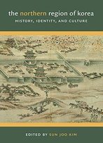 The Northern Region Of Korea: History, Identity, And Culture