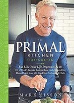 The Primal Kitchen Cookbook : Eat Like Your Life Depends On It!