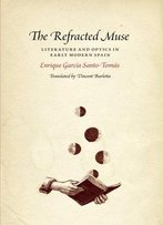 The Refracted Muse: Literature And Optics In Early Modern Spain
