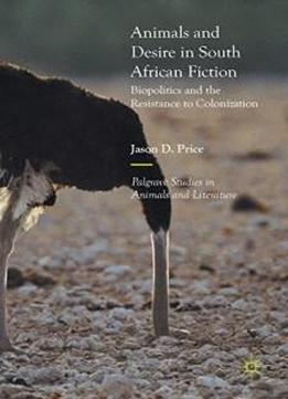 Animals and Desire in South African Fiction: Biopolitics and the Resistance to Colonization (Palgrave Studies in Animals and Literature)