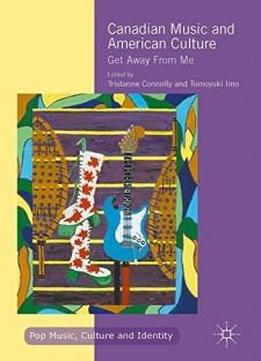 Canadian Music and American Culture: Get Away From Me (Pop Music, Culture and Identity)