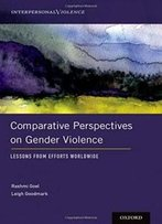 Comparative Perspectives On Gender Violence: Lessons From Efforts Worldwide (Interpersonal Violence)