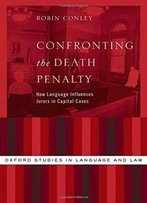Confronting The Death Penalty: How Language Influences Jurors In Capital Cases (Oxford Studies In Language And Law)