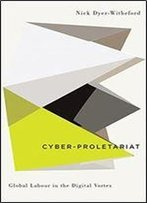 Cyber-Proletariat: Global Labour In The Digital Vortex (Digital Barricades: Interventions In Digital Culture And Politics)