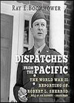 Dispatches From The Pacific: The World War Ii Reporting Of Robert L. Sherrod [Audiobook]
