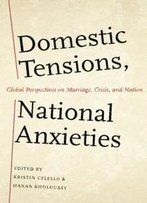 Domestic Tensions, National Anxieties: Global Perspectives On Marriage, Crisis, And Nation