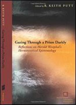 Gazing Through A Prism Darkly: Reflections On Merold Westphal's Hermeneutical Epistemology (perspectives In Continental Philosophy)