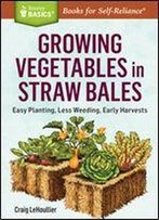 Growing Vegetables In Straw Bales: Easy Planting, Less Weeding, Early Harvests. A Storey Basics Title