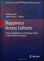 Happiness Across Cultures: Views Of Happiness And Quality Of Life In Non-Western Cultures (Science Across Cultures: The History Of Non-Western Science)