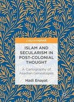 Islam And Secularism In Post-Colonial Thought: A Cartography Of Asadian Genealogies
