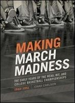 Making March Madness: The Early Years Of The Ncaa, Nit, And College Basketball Championships, 1922-1951 (Sport, Culture, And Society)