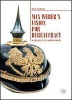 Max Weber's Vision For Bureaucracy: A Casualty Of World War I