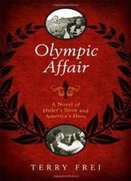 Olympic Affair: A Novel Of Hitler's Siren And America's Hero
