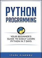 Python Programming: Your Beginner's Guide To Easily Learn Python In 7 Days