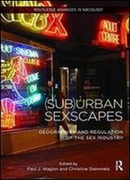 (Sub)Urban Sexscapes: Geographies And Regulation Of The Sex Industry (Routledge Advances In Sociology)