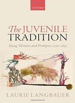 The Juvenile Tradition: Young Writers And Prolepsis, 1750-1835