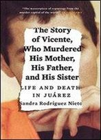 The Story Of Vicente, Who Murdered His Mother, His Father, And His Sister: Life And Death In Juarez
