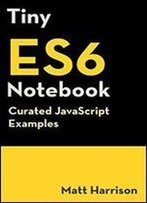 Tiny Es6 Notebook: Curated Javascript Examples (Tiny Notebook) (Volume 3)