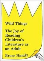 Wild Things: The Joy Of Reading Children S Literature As An Adult