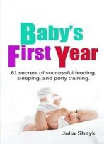 Baby's First Year: 61 Secrets Of Successful Feeding, Sleeping, And Potty Training