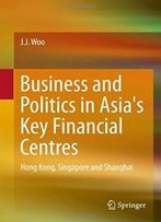 Business And Politics In Asia's Key Financial Centres: Hong Kong, Singapore And Shanghai (Springerbriefs In Finance)
