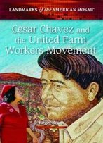 Cesar Chavez And The United Farm Workers Movement (Landmarks Of The American Mosaic)