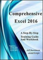 Comprehensive Excel 2016 - A Step-By-Step Training Guide: Supports Excel 2010, 2013, And 2016