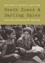 Death Zones And Darling Spies: Seven Years Of Vietnam War Reporting (Studies In War, Society, And The Militar)