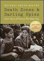 Death Zones And Darling Spies: Seven Years Of Vietnam War Reporting (Studies In War, Society, And The Military)