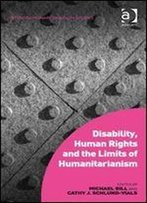 Disability, Human Rights And The Limits Of Humanitarianism (Interdisciplinary Disability Studies)