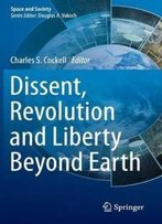 Dissent, Revolution And Liberty Beyond Earth (Space And Society)