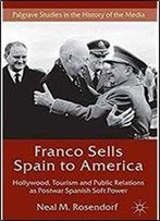 Franco Sells Spain To America: Hollywood, Tourism And Public Relations As Postwar Spanish Soft Power (Palgrave Studies In The History Of The Media)