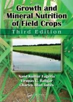Growth And Mineral Nutrition Of Field Crops, Third Edition (Books In Soils, Plants, And The Environment)