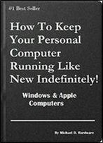 How To Keep Your Personal Computer Running Like New Indefinitely!: Windows & Apple Computers