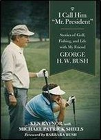 I Call Him 'Mr. President': Stories Of Golf, Fishing, And Life With My Friend George H. W. Bush