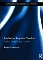 Intellectual Property Overlaps: Theory, Strategies, And Solutions (Routledge Research In Intellectual Property)