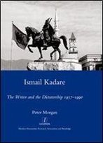 Ismail Kadare: The Writer And The Dictatorship 1957-1990 (Legenda Main Series)