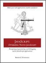 Javascript: Optimizing Native Javascript: Designing, Programming, And Debugging Native Javascript Applications