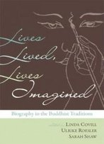 Lives Lived, Lives Imagined: Biography In The Buddhist Traditions